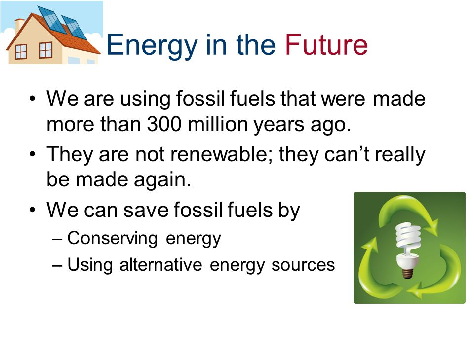 Energy in the Future We are using fossil fuels that were made more than 300 million years ago.