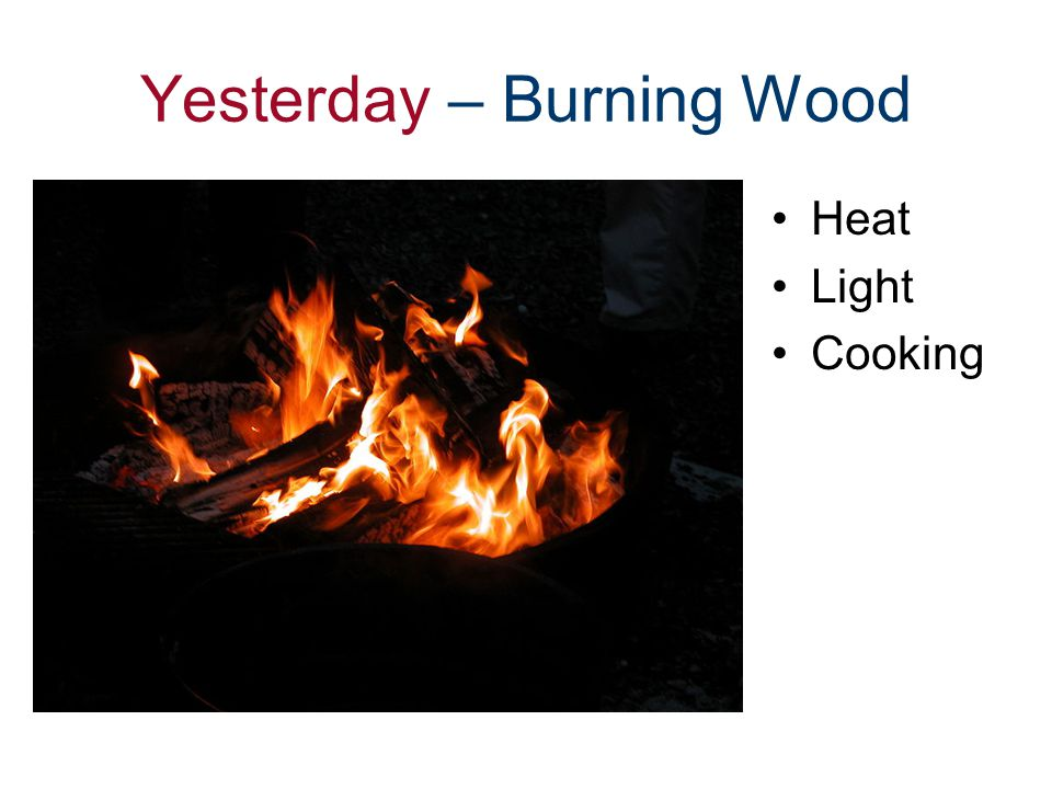 Yesterday – Burning Wood Heat Light Cooking