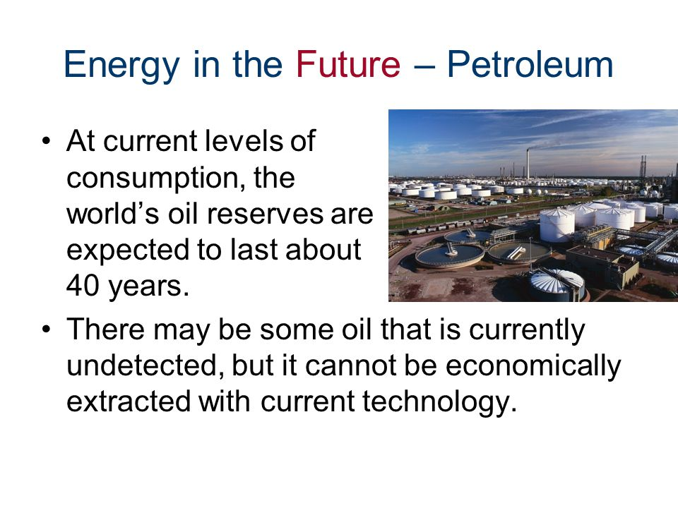 Energy in the Future – Petroleum At current levels of consumption, the world's oil reserves are expected to last about 40 years.