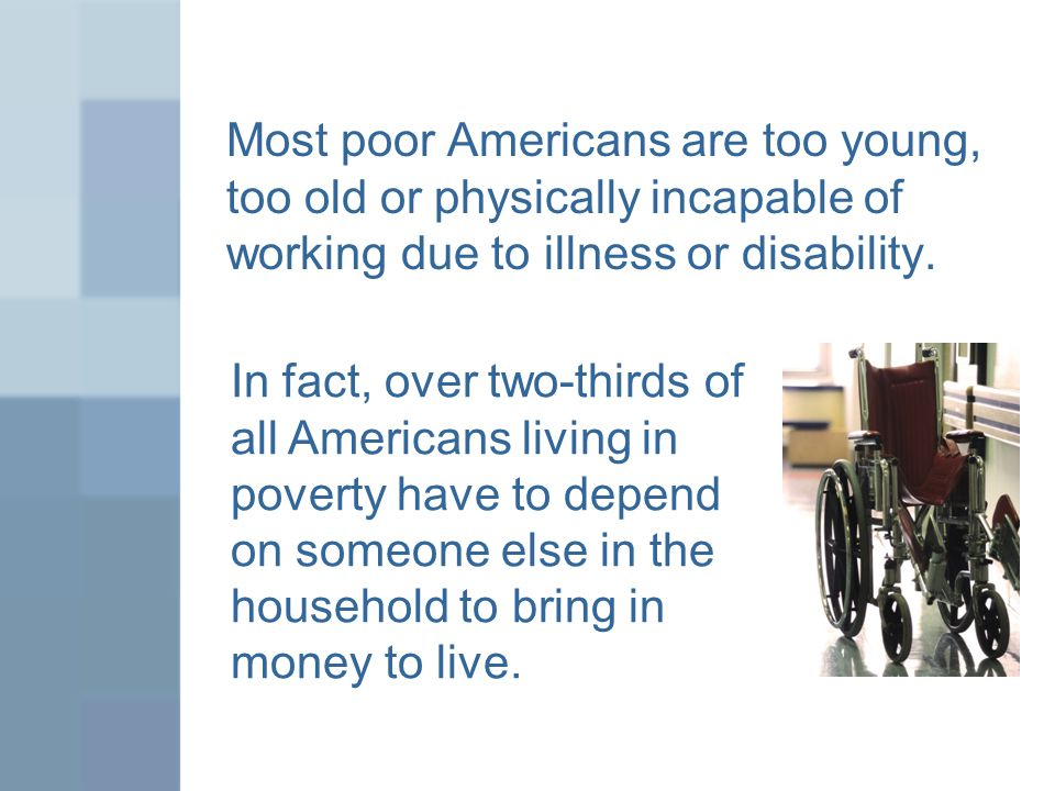 Most poor Americans are too young, too old or physically incapable of working due to illness or disability.