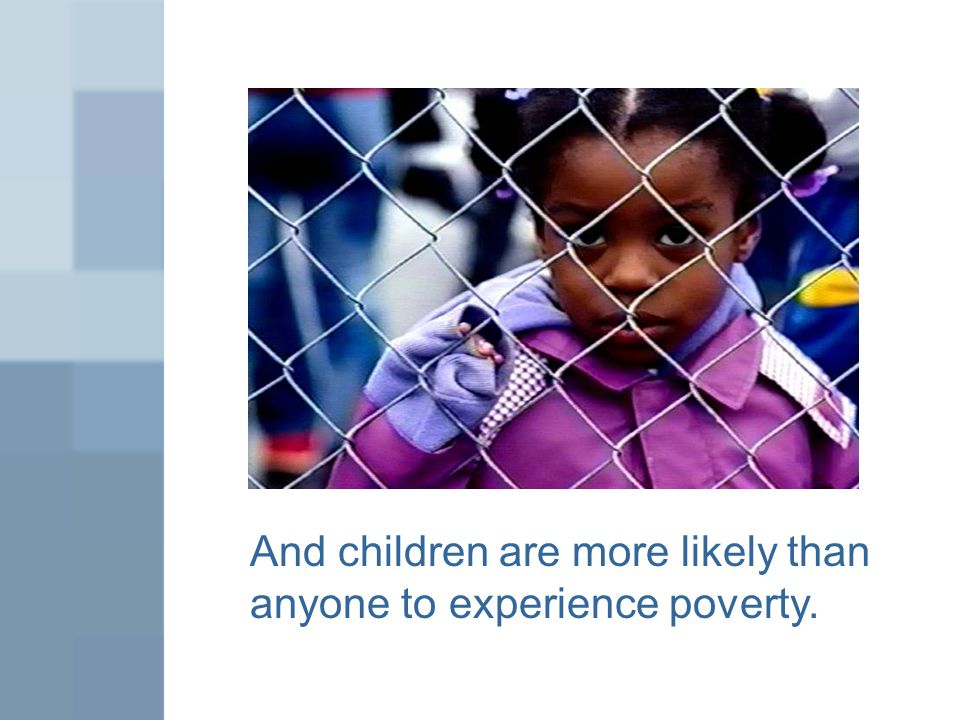 And children are more likely than anyone to experience poverty.