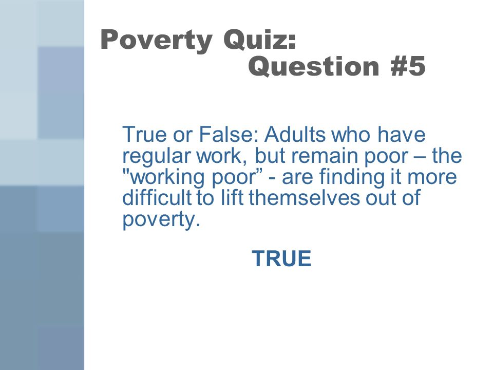 True or False: Adults who have regular work, but remain poor – the working poor - are finding it more difficult to lift themselves out of poverty.