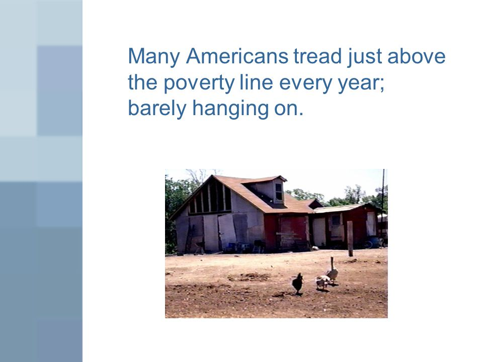 Many Americans tread just above the poverty line every year; barely hanging on.