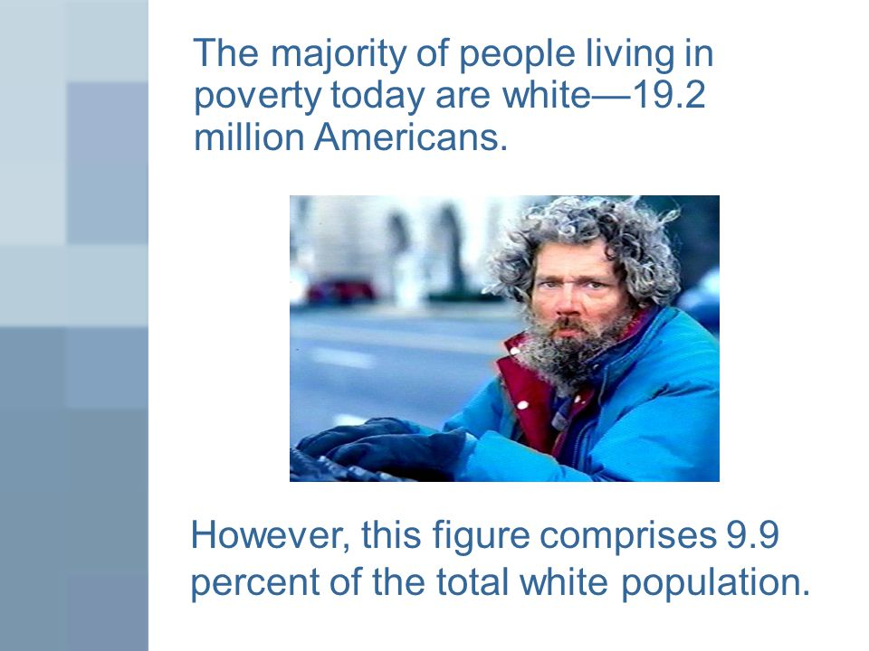 The majority of people living in poverty today are white—19.2 million Americans.