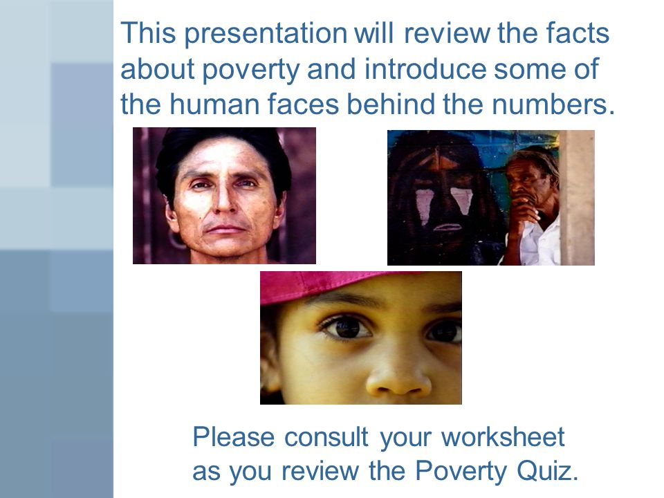 This presentation will review the facts about poverty and introduce some of the human faces behind the numbers.