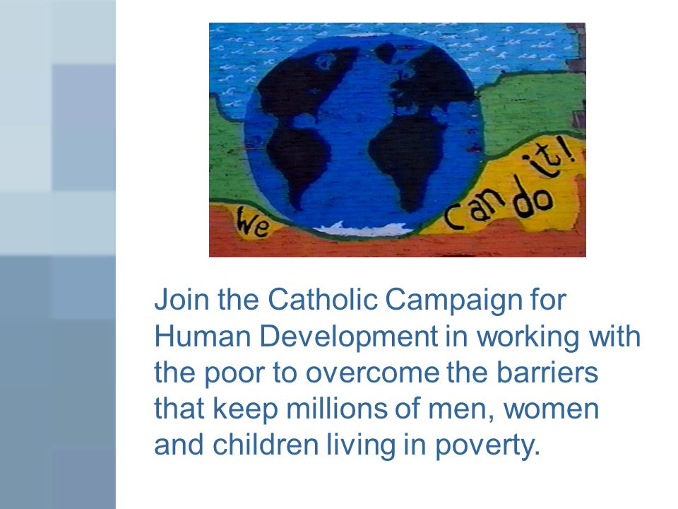 Join the Catholic Campaign for Human Development in working with the poor to overcome the barriers that keep millions of men, women and children living in poverty.