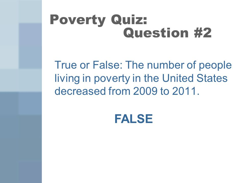 Poverty Quiz: Question #7 True or False: The federal minimum wage is now $7.25 per hour. TRUE