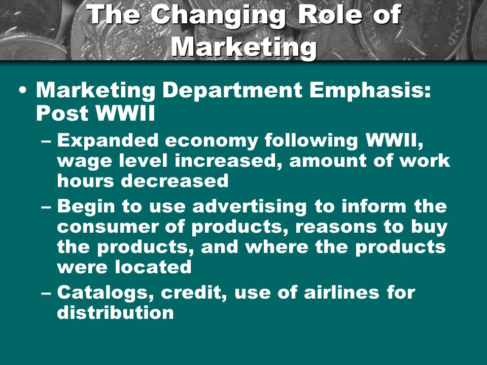 The Changing Role of Marketing Marketing Department Emphasis: Post WWII –Expanded economy following WWII, wage level increased, amount of work hours d