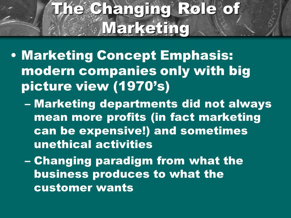 The Changing Role of Marketing Marketing Concept Emphasis: modern companies only with big picture view (1970's) –Marketing departments did not always mean more profits (in fact marketing can be expensive!) and sometimes unethical activities –Changing paradigm from what the business produces to what the customer wants