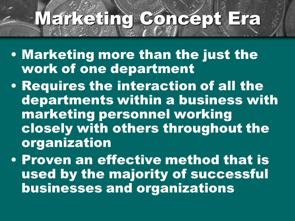 Marketing Concept Era Marketing more than the just the work of one department Requires the interaction of all the departments within a business with m