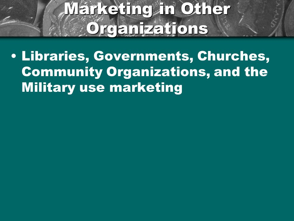 Marketing in Other Organizations Libraries, Governments, Churches, Community Organizations, and the Military use marketing