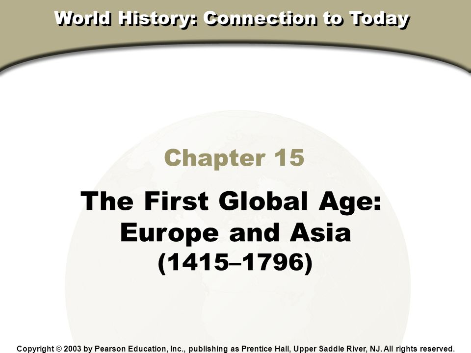 Chapter 15, Section Chapter 15 The First Global Age: Europe and Asia (1415–1796) Copyright © 2003 by Pearson Education, Inc., publishing as Prentice H