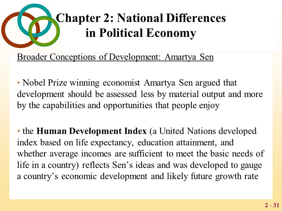 2 - 31 Chapter 2: National Differences in Political Economy Broader Conceptions of Development: Amartya Sen Nobel Prize winning economist Amartya Sen argued that development should be assessed less by material output and more by the capabilities and opportunities that people enjoy the Human Development Index (a United Nations developed index based on life expectancy, education attainment, and whether average incomes are sufficient to meet the basic needs of life in a country) reflects Sen's ideas and was developed to gauge a country's economic development and likely future growth rate