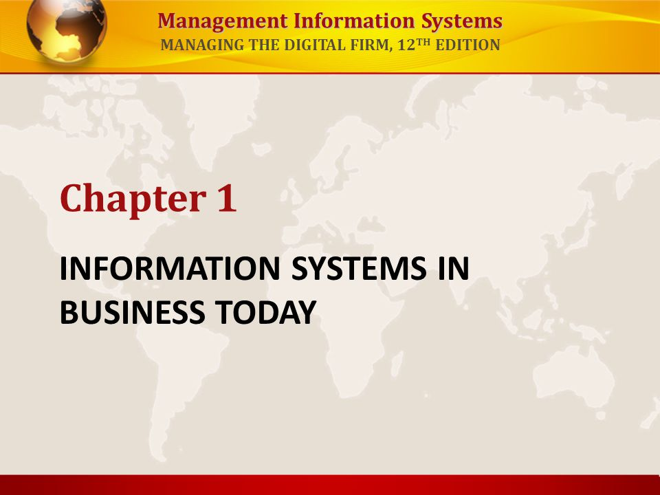Management Information Systems MANAGING THE DIGITAL FIRM, 12 TH EDITION INFORMATION SYSTEMS IN BUSINESS TODAY Chapter 1