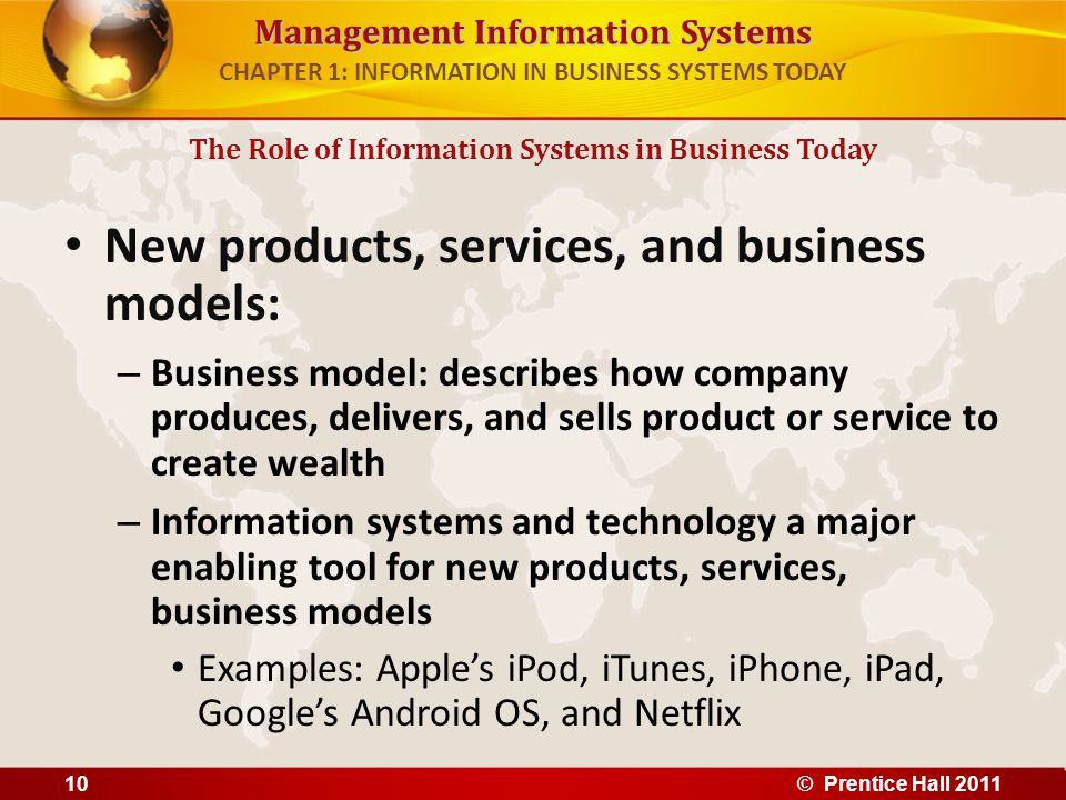 Management Information Systems CHAPTER 1: INFORMATION IN BUSINESS SYSTEMS TODAY New products, services, and business models: – Business model: describ