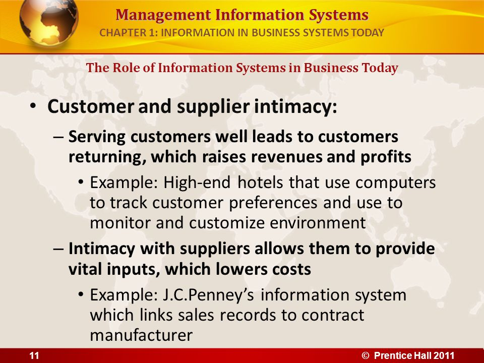 Management Information Systems CHAPTER 1: INFORMATION IN BUSINESS SYSTEMS TODAY Improved decision making – Without accurate information: Managers must use forecasts, best guesses, luck Leads to: – Overproduction, underproduction of goods and services – Misallocation of resources – Poor response times Poor outcomes raise costs, lose customers – Example: Verizon's Web-based digital dashboard to provide managers with real-time data on customer complaints, network performance, line outages, etc.