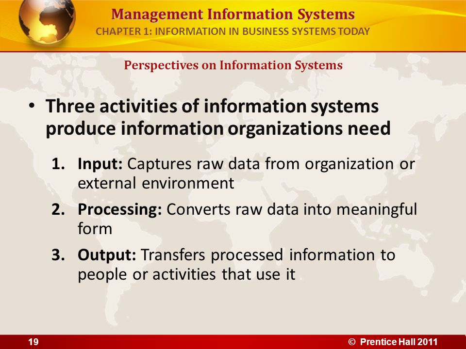 Management Information Systems CHAPTER 1: INFORMATION IN BUSINESS SYSTEMS TODAY Three activities of information systems produce information organizati