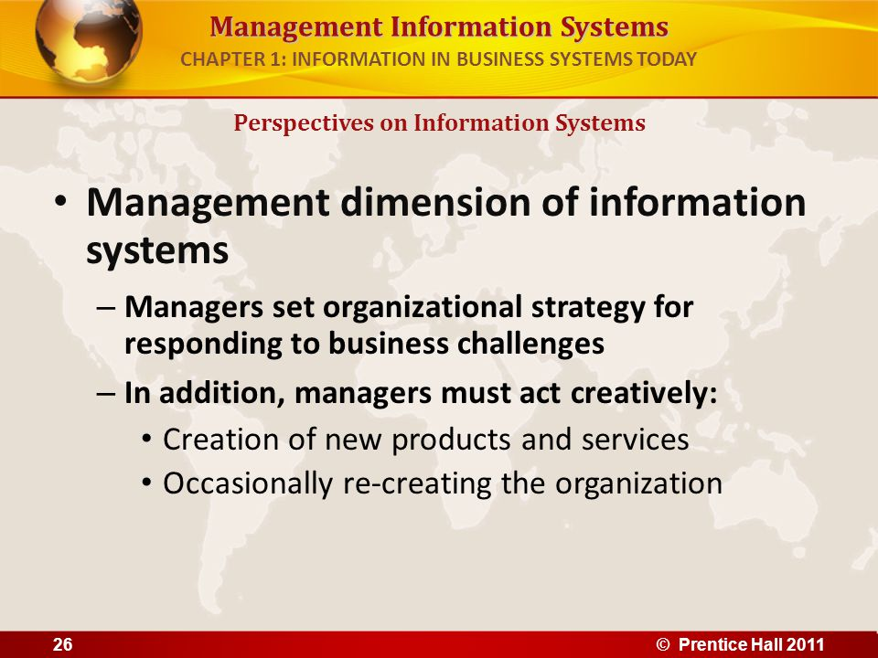 Management Information Systems CHAPTER 1: INFORMATION IN BUSINESS SYSTEMS TODAY Technology dimension of information systems – Computer hardware and software – Data management technology – Networking and telecommunications technology Networks, the Internet, intranets and extranets, World Wide Web – IT infrastructure: provides platform that system is built on Perspectives on Information Systems © Prentice Hall 201127