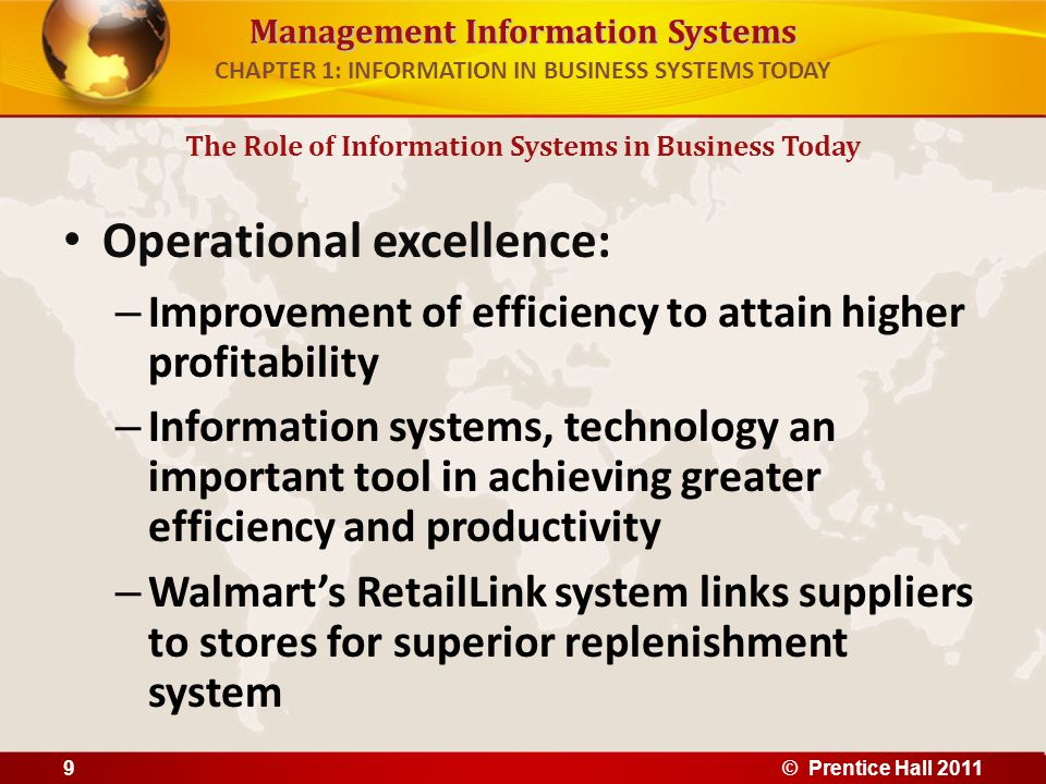 Management Information Systems CHAPTER 1: INFORMATION IN BUSINESS SYSTEMS TODAY New products, services, and business models: – Business model: describes how company produces, delivers, and sells product or service to create wealth – Information systems and technology a major enabling tool for new products, services, business models Examples: Apple's iPod, iTunes, iPhone, iPad, Google's Android OS, and Netflix The Role of Information Systems in Business Today © Prentice Hall 201110