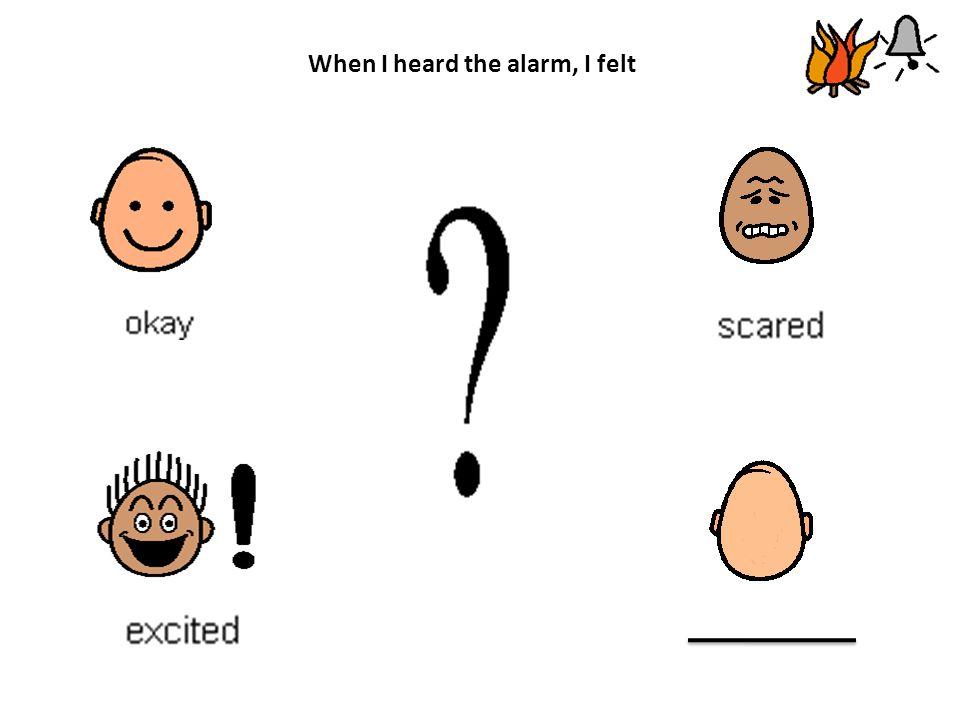 When I heard the alarm, I felt