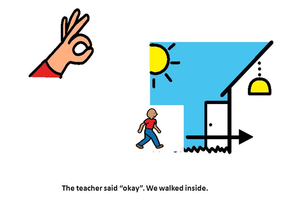 "The teacher said ""okay"". We walked inside."