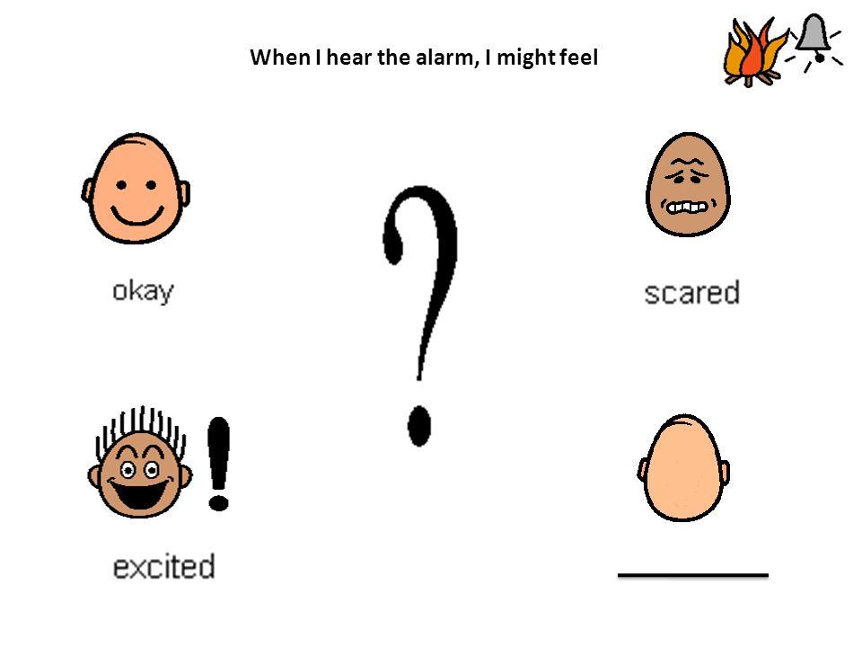 When I hear the alarm, I might feel