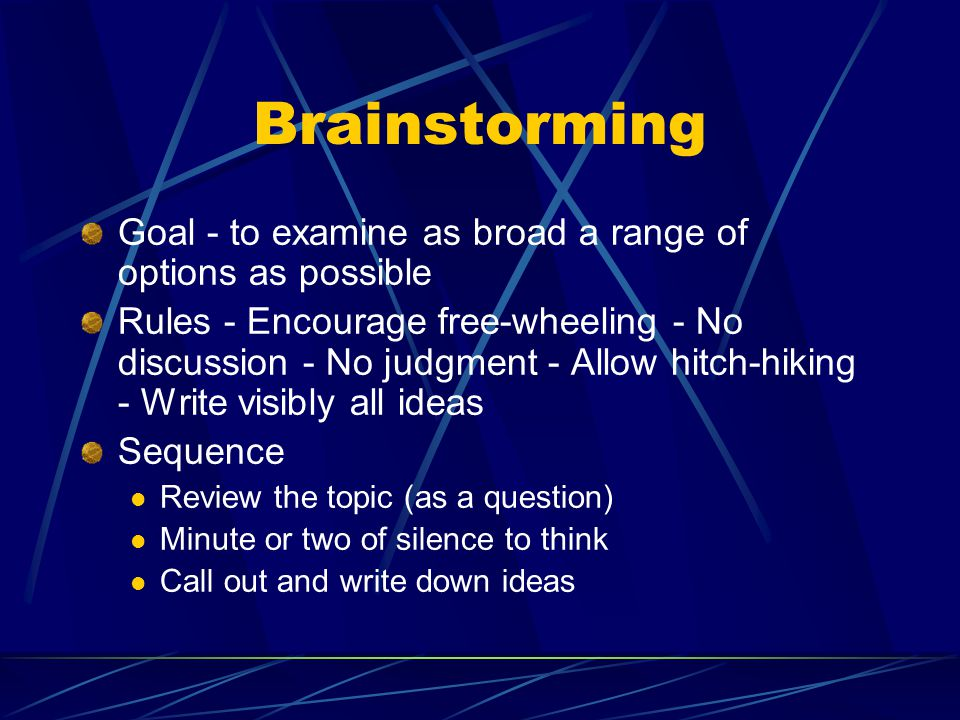 Brainstorming Goal - to examine as broad a range of options as possible Rules - Encourage free-wheeling - No discussion - No judgment - Allow hitch-hiking - Write visibly all ideas Sequence Review the topic (as a question) Minute or two of silence to think Call out and write down ideas