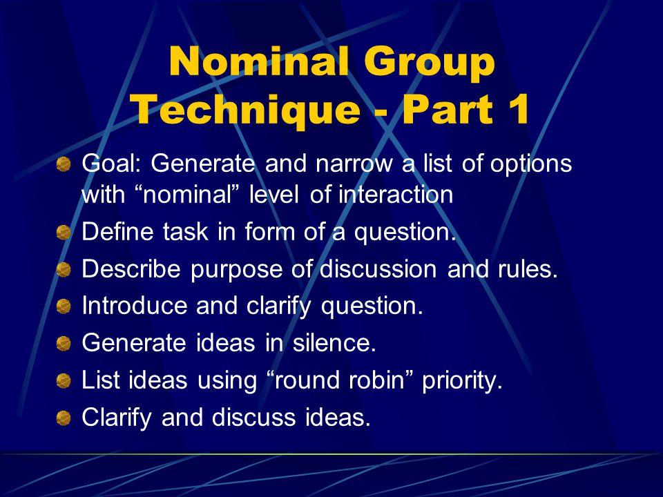 Nominal Group Technique - Part 1 Goal: Generate and narrow a list of options with nominal level of interaction Define task in form of a question.