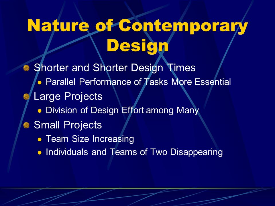 Nature of Contemporary Design Shorter and Shorter Design Times Parallel Performance of Tasks More Essential Large Projects Division of Design Effort among Many Small Projects Team Size Increasing Individuals and Teams of Two Disappearing