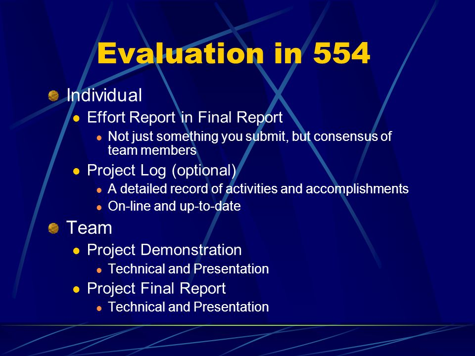Evaluation in 554 Individual Effort Report in Final Report Not just something you submit, but consensus of team members Project Log (optional) A detailed record of activities and accomplishments On-line and up-to-date Team Project Demonstration Technical and Presentation Project Final Report Technical and Presentation