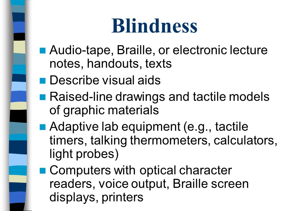 Low Vision Large print handouts, signs, equipment labels TV monitor connected to microscope to enlarge images Class assignments in electronic format Computer with enlarged screen images Seating where the lighting is best