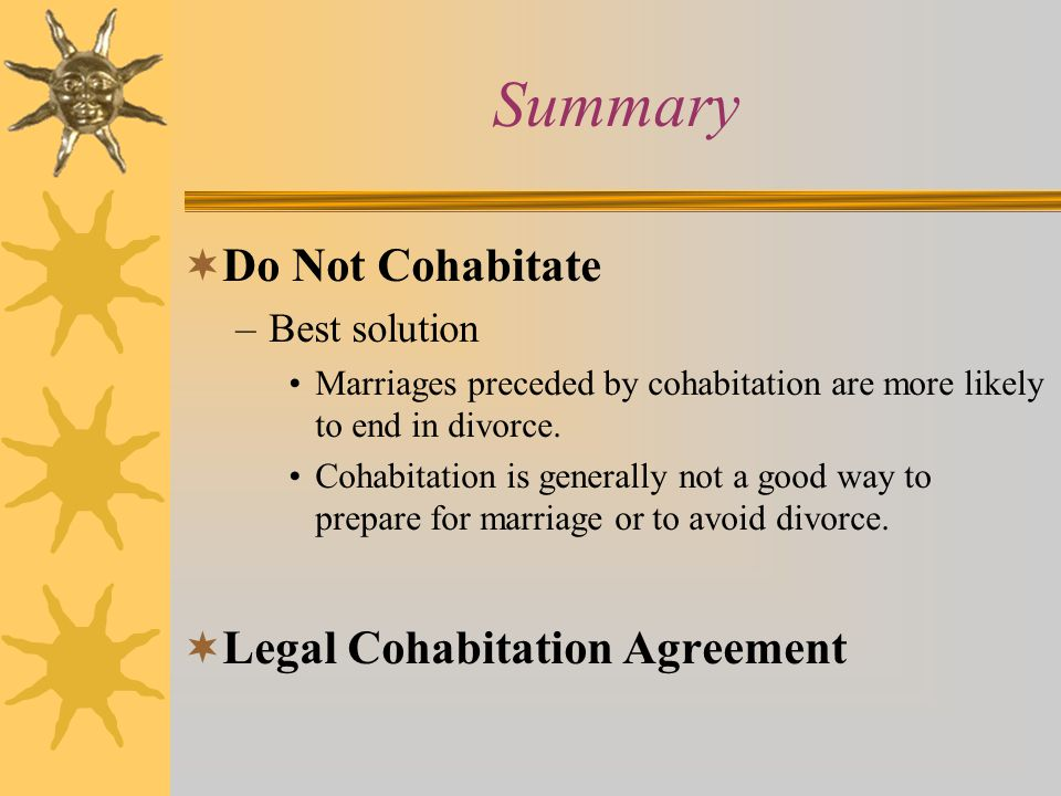 Summary  Do Not Cohabitate –Best solution Marriages preceded by cohabitation are more likely to end in divorce.