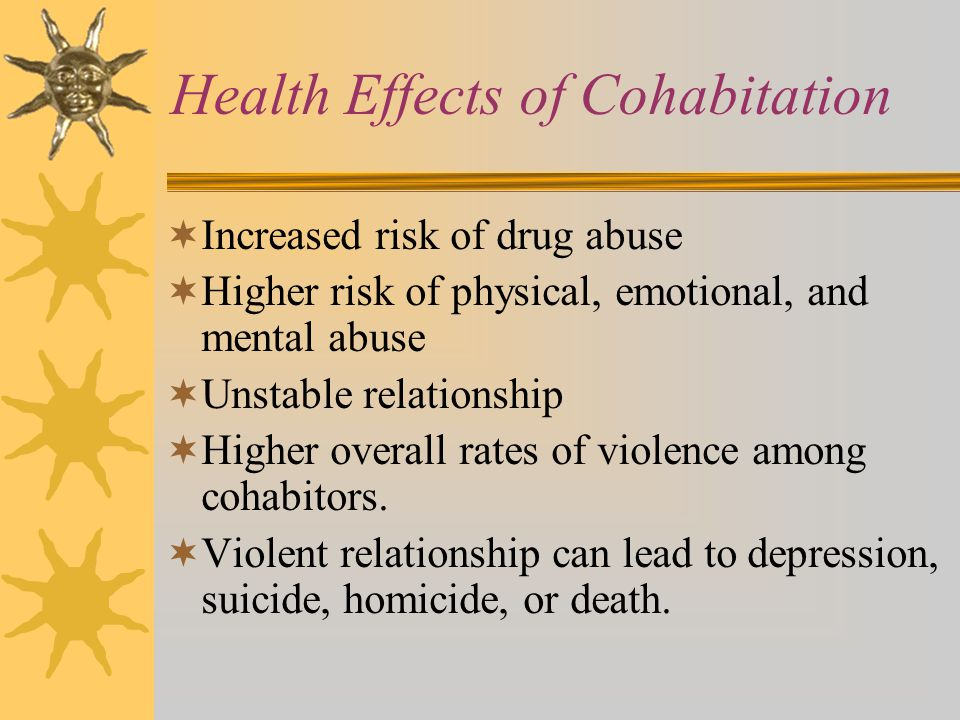 Health Effects of Cohabitation  Increased risk of drug abuse  Higher risk of physical, emotional, and mental abuse  Unstable relationship  Higher overall rates of violence among cohabitors.