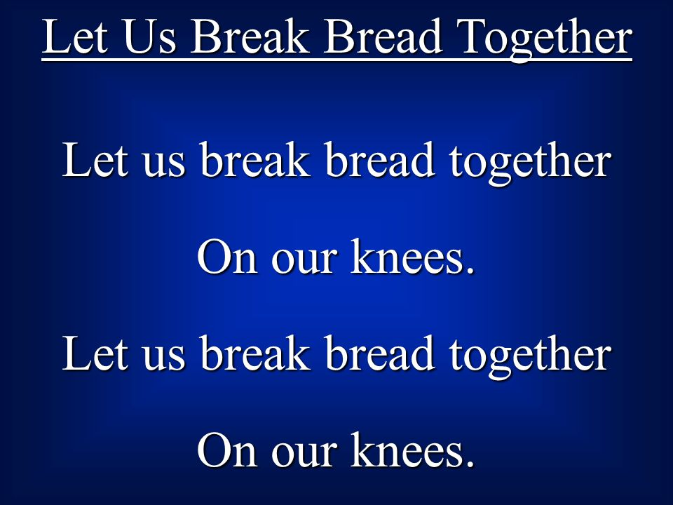 Let Us Break Bread Together Let us break bread together On our knees.