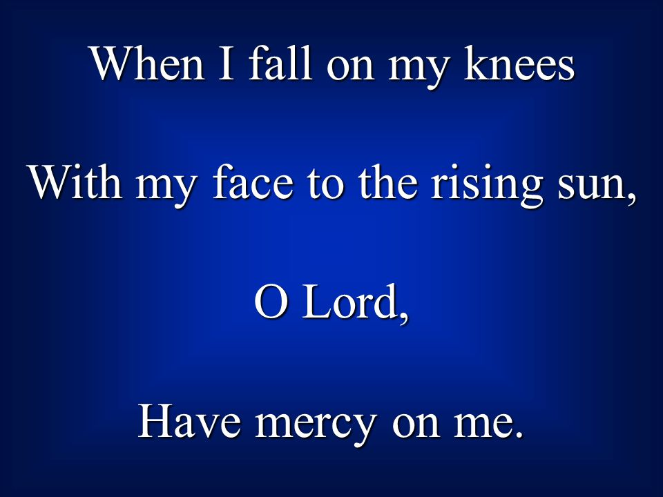 When I fall on my knees With my face to the rising sun, O Lord, Have mercy on me.