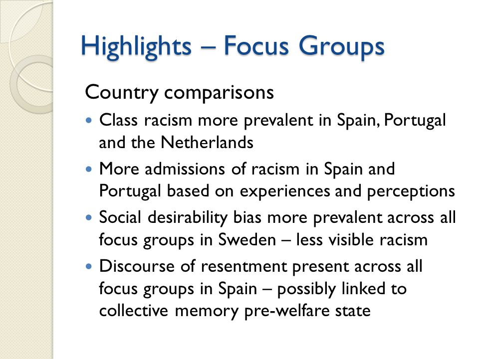 Highlights – Focus Groups Country comparisons Class racism more prevalent in Spain, Portugal and the Netherlands More admissions of racism in Spain and Portugal based on experiences and perceptions Social desirability bias more prevalent across all focus groups in Sweden – less visible racism Discourse of resentment present across all focus groups in Spain – possibly linked to collective memory pre-welfare state