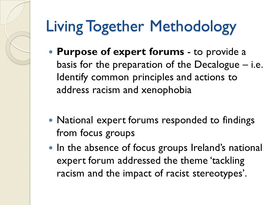 Living Together Methodology Purpose of expert forums - to provide a basis for the preparation of the Decalogue – i.e. Identify common principles and a