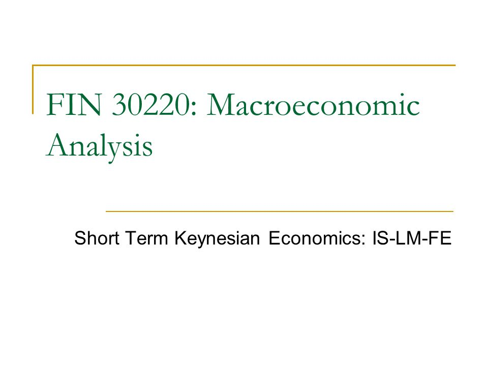 Short Term Keynesian Economics: IS-LM-FE FIN 30220: Macroeconomic Analysis