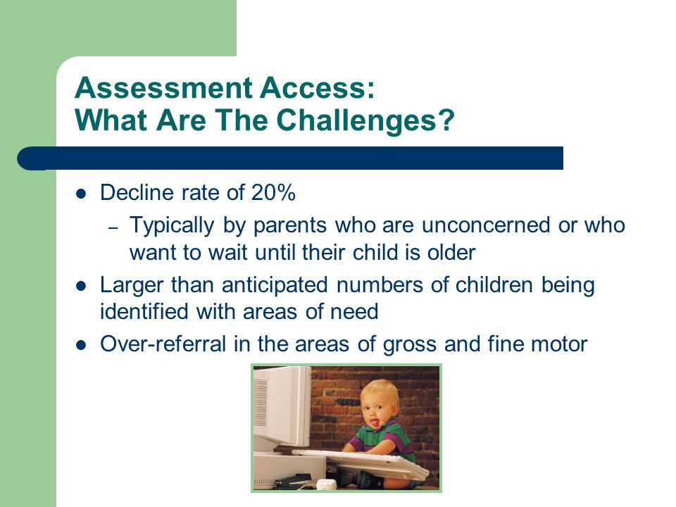 Assessment Access: What Are The Challenges? Decline rate of 20% – Typically by parents who are unconcerned or who want to wait until their child is ol
