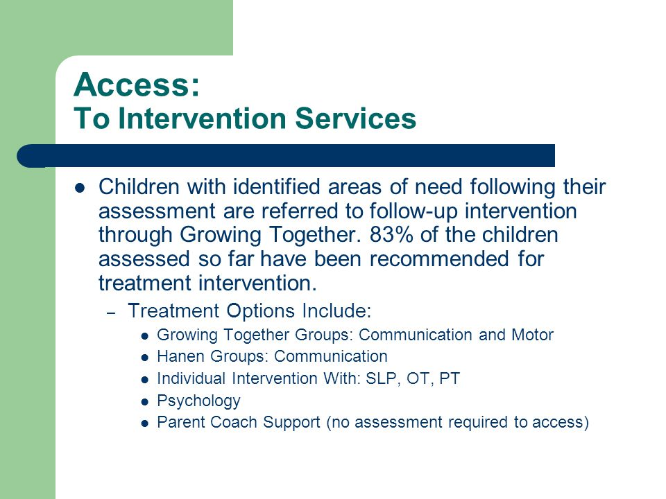 Access: To Intervention Services Children with identified areas of need following their assessment are referred to follow-up intervention through Grow