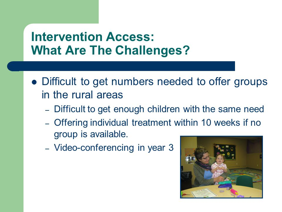 Intervention Access: What Are The Challenges? Difficult to get numbers needed to offer groups in the rural areas – Difficult to get enough children wi
