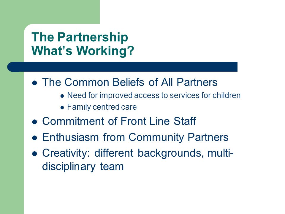 The Partnership What's Working? The Common Beliefs of All Partners Need for improved access to services for children Family centred care Commitment of