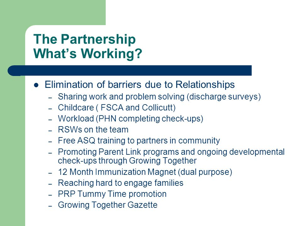 The Partnership What's Working? Elimination of barriers due to Relationships – Sharing work and problem solving (discharge surveys) – Childcare ( FSCA