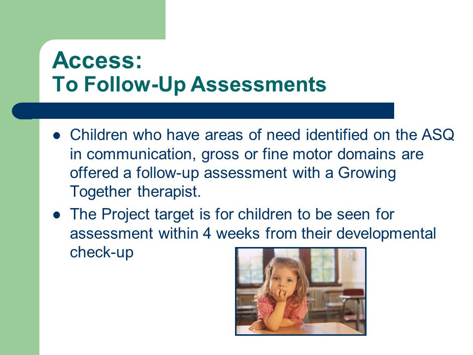 Access: To Follow-Up Assessments Children who have areas of need identified on the ASQ in communication, gross or fine motor domains are offered a fol