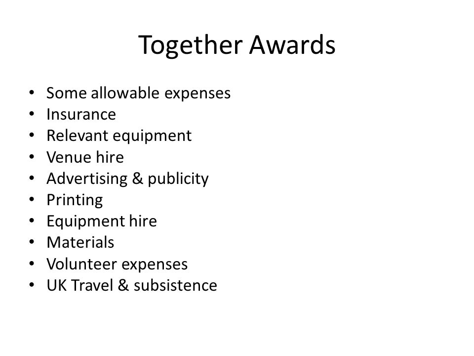 Together Awards Some allowable expenses Insurance Relevant equipment Venue hire Advertising & publicity Printing Equipment hire Materials Volunteer expenses UK Travel & subsistence