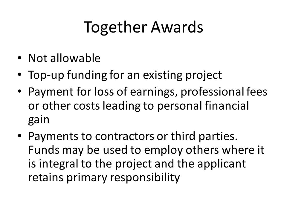 Together Awards Not allowable Top-up funding for an existing project Payment for loss of earnings, professional fees or other costs leading to personal financial gain Payments to contractors or third parties.
