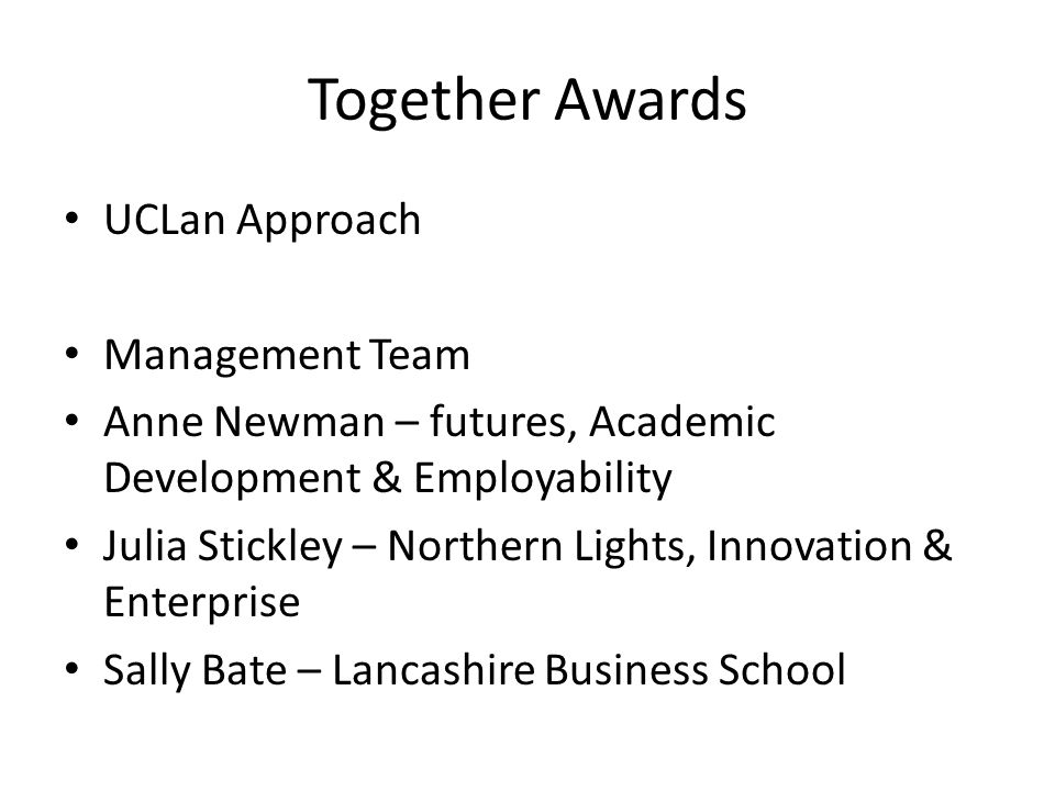 Together Awards UCLan Approach Management Team Anne Newman – futures, Academic Development & Employability Julia Stickley – Northern Lights, Innovation & Enterprise Sally Bate – Lancashire Business School