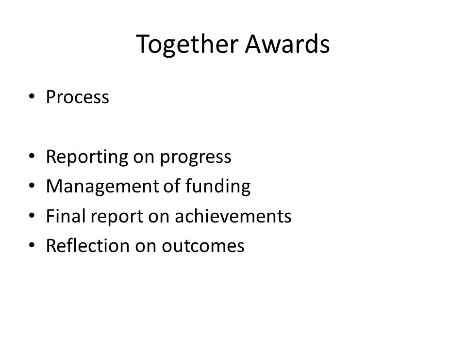 Together Awards Process Reporting on progress Management of funding Final report on achievements Reflection on outcomes