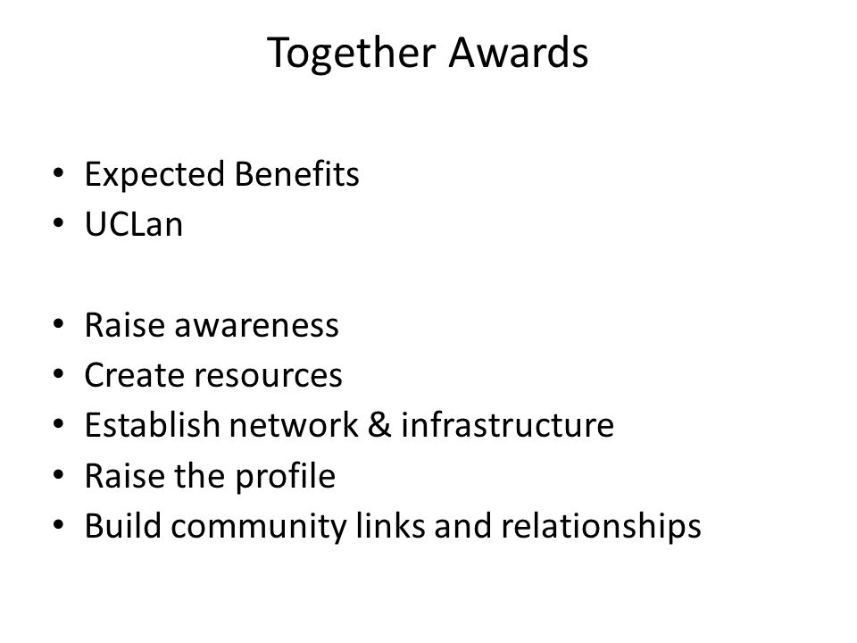 Together Awards Expected Benefits UCLan Raise awareness Create resources Establish network & infrastructure Raise the profile Build community links and relationships