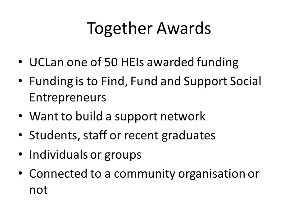 Together Awards Funding £25,000 from UnLtd and £8,000 from UCLan Try It – up to maximum of £500 Do It – up to maximum of £2,000